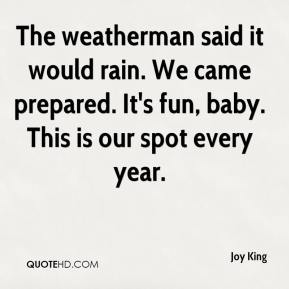 Joy King  - The weatherman said it would rain. We came prepared. It's fun, baby. This is our spot every year.
