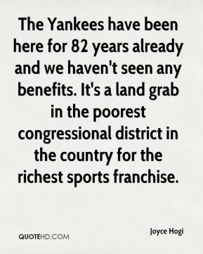 Joyce Hogi  - The Yankees have been here for 82 years already and we haven't seen any benefits. It's a land grab in the poorest congressional district in the country for the richest sports franchise.