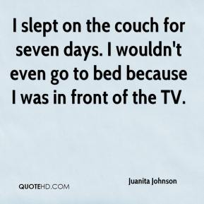 Juanita Johnson  - I slept on the couch for seven days. I wouldn't even go to bed because I was in front of the TV.