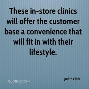 Judith Clark  - These in-store clinics will offer the customer base a convenience that will fit in with their lifestyle.