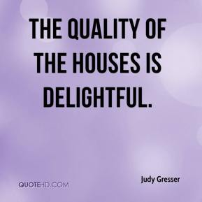 Judy Gresser  - The quality of the houses is delightful.