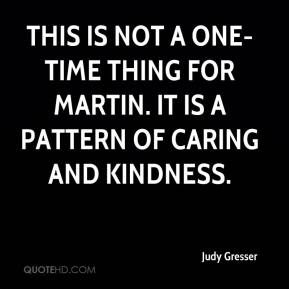 Judy Gresser  - This is not a one-time thing for Martin. It is a pattern of caring and kindness.