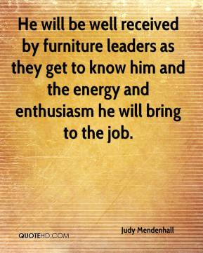 Judy Mendenhall  - He will be well received by furniture leaders as they get to know him and the energy and enthusiasm he will bring to the job.