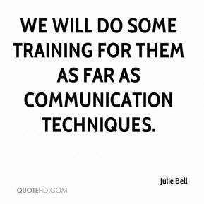 We will do some training for them as far as communication techniques.