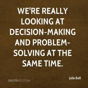 We're really looking at decision-making and problem-solving at the same time.
