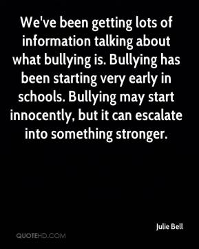 Julie Bell  - We've been getting lots of information talking about what bullying is. Bullying has been starting very early in schools. Bullying may start innocently, but it can escalate into something stronger.