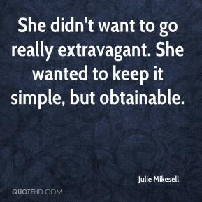 Julie Mikesell  - She didn't want to go really extravagant. She wanted to keep it simple, but obtainable.