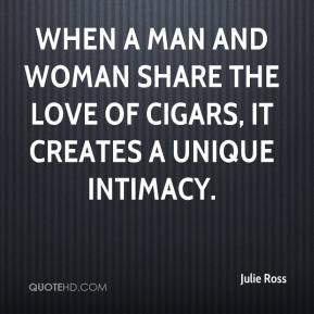 Julie Ross  - When a man and woman share the love of cigars, it creates a unique intimacy.
