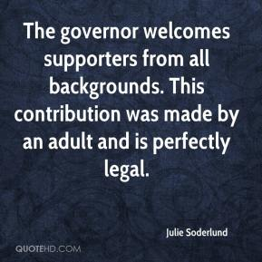 Julie Soderlund  - The governor welcomes supporters from all backgrounds. This contribution was made by an adult and is perfectly legal.
