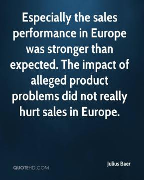Julius Baer  - Especially the sales performance in Europe was stronger than expected. The impact of alleged product problems did not really hurt sales in Europe.