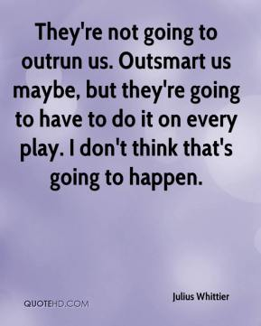Julius Whittier  - They're not going to outrun us. Outsmart us maybe, but they're going to have to do it on every play. I don't think that's going to happen.