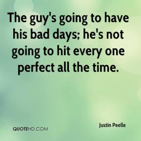 Justin Peelle  - The guy's going to have his bad days; he's not going to hit every one perfect all the time.