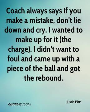 Justin Pitts  - Coach always says if you make a mistake, don't lie down and cry. I wanted to make up for it (the charge). I didn't want to foul and came up with a piece of the ball and got the rebound.
