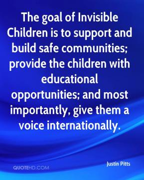 Justin Pitts  - The goal of Invisible Children is to support and build safe communities; provide the children with educational opportunities; and most importantly, give them a voice internationally.