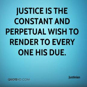 Justinian  - Justice is the constant and perpetual wish to render to every one his due.