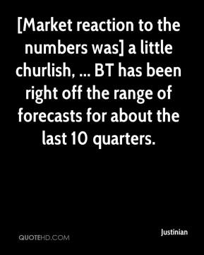 Justinian  - [Market reaction to the numbers was] a little churlish, ... BT has been right off the range of forecasts for about the last 10 quarters.