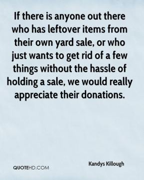 Kandys Killough  - If there is anyone out there who has leftover items from their own yard sale, or who just wants to get rid of a few things without the hassle of holding a sale, we would really appreciate their donations.