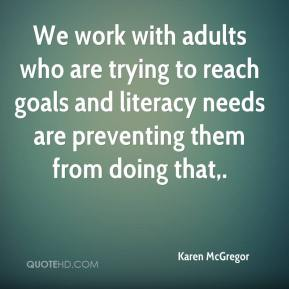 Karen McGregor  - We work with adults who are trying to reach goals and literacy needs are preventing them from doing that.
