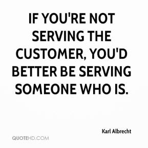 Karl Albrecht  - If you're not serving the customer, you'd better be serving someone who is.