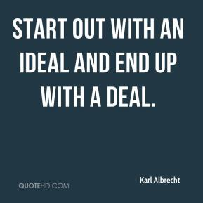 Karl Albrecht  - Start out with an ideal and end up with a deal.