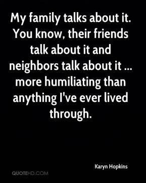 Karyn Hopkins  - My family talks about it. You know, their friends talk about it and neighbors talk about it ... more humiliating than anything I've ever lived through.