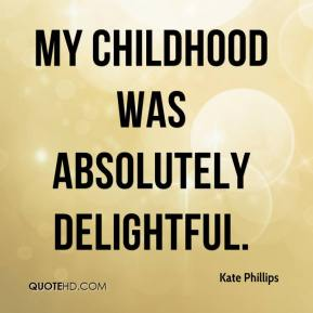 Kate Phillips  - My childhood was absolutely delightful.