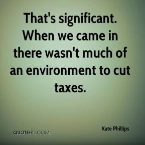 Kate Phillips  - That's significant. When we came in there wasn't much of an environment to cut taxes.