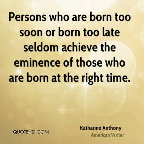 Persons who are born too soon or born too late seldom achieve the eminence of those who are born at the right time.
