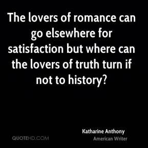 The lovers of romance can go elsewhere for satisfaction but where can the lovers of truth turn if not to history?