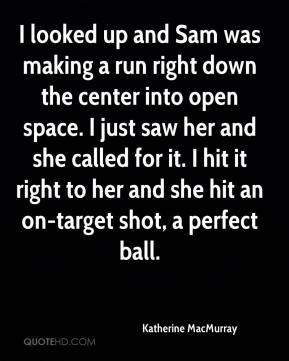 Katherine MacMurray  - I looked up and Sam was making a run right down the center into open space. I just saw her and she called for it. I hit it right to her and she hit an on-target shot, a perfect ball.