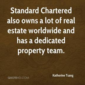 Katherine Tsang  - Standard Chartered also owns a lot of real estate worldwide and has a dedicated property team.