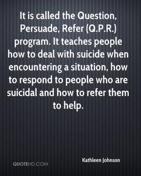 Kathleen Johnson  - It is called the Question, Persuade, Refer (Q.P.R.) program. It teaches people how to deal with suicide when encountering a situation, how to respond to people who are suicidal and how to refer them to help.