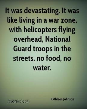 Kathleen Johnson  - It was devastating. It was like living in a war zone, with helicopters flying overhead, National Guard troops in the streets, no food, no water.
