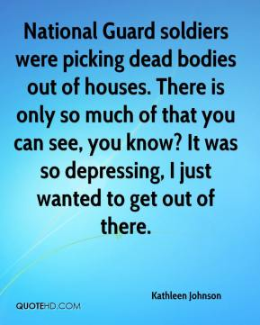 Kathleen Johnson  - National Guard soldiers were picking dead bodies out of houses. There is only so much of that you can see, you know? It was so depressing, I just wanted to get out of there.