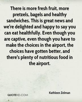 Kathleen Zelman  - There is more fresh fruit, more pretzels, bagels and healthy sandwiches. This is great news and we're delighted and happy to say you can eat healthfully. Even though you are captive, even though you have to make the choices in the airport, the choices have gotten better, and there's plenty of nutritious food in the airport.