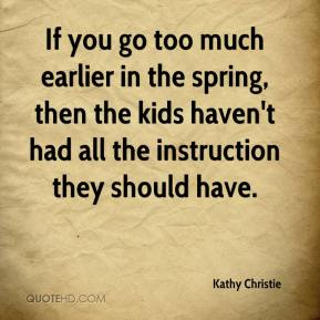 Kathy Christie  - If you go too much earlier in the spring, then the kids haven't had all the instruction they should have.