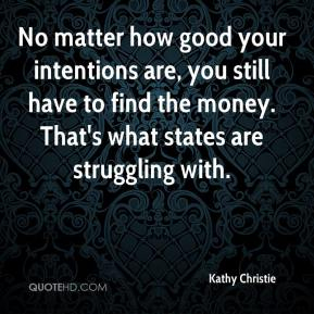 Kathy Christie  - No matter how good your intentions are, you still have to find the money. That's what states are struggling with.