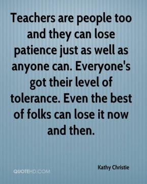 Kathy Christie  - Teachers are people too and they can lose patience just as well as anyone can. Everyone's got their level of tolerance. Even the best of folks can lose it now and then.