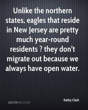 Kathy Clark  - Unlike the northern states, eagles that reside in New Jersey are pretty much year-round residents ? they don't migrate out because we always have open water.