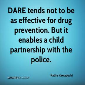 Kathy Kawaguchi  - DARE tends not to be as effective for drug prevention. But it enables a child partnership with the police.