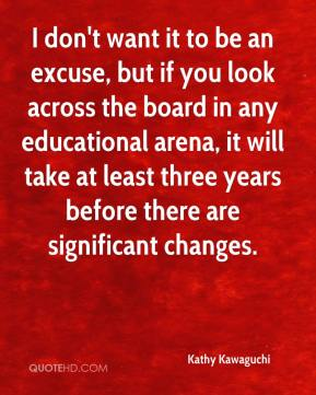 I don't want it to be an excuse, but if you look across the board in any educational arena, it will take at least three years before there are significant changes.