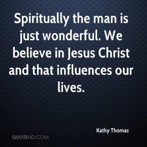 Kathy Thomas  - Spiritually the man is just wonderful. We believe in Jesus Christ and that influences our lives.