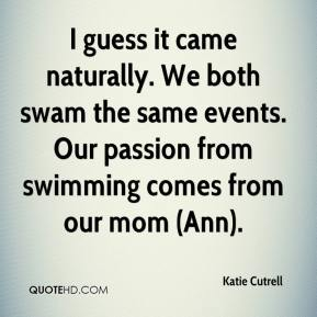 Katie Cutrell  - I guess it came naturally. We both swam the same events. Our passion from swimming comes from our mom (Ann).