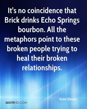 Katie Simons  - It's no coincidence that Brick drinks Echo Springs bourbon. All the metaphors point to these broken people trying to heal their broken relationships.