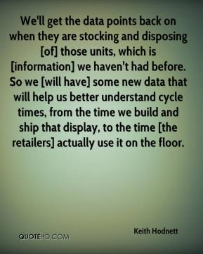 Keith Hodnett  - We'll get the data points back on when they are stocking and disposing [of] those units, which is [information] we haven't had before. So we [will have] some new data that will help us better understand cycle times, from the time we build and ship that display, to the time [the retailers] actually use it on the floor.