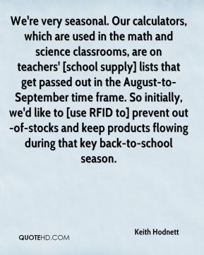 Keith Hodnett  - We're very seasonal. Our calculators, which are used in the math and science classrooms, are on teachers' [school supply] lists that get passed out in the August-to-September time frame. So initially, we'd like to [use RFID to] prevent out-of-stocks and keep products flowing during that key back-to-school season.