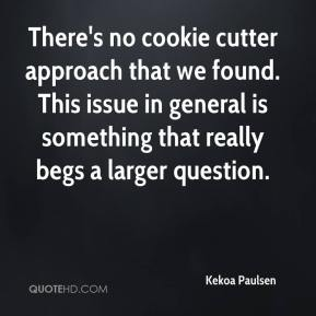 Kekoa Paulsen  - There's no cookie cutter approach that we found. This issue in general is something that really begs a larger question.