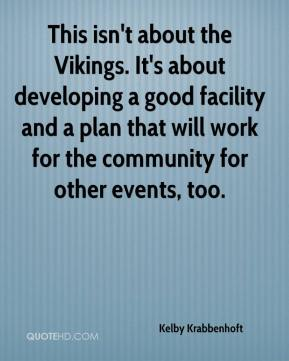 Kelby Krabbenhoft  - This isn't about the Vikings. It's about developing a good facility and a plan that will work for the community for other events, too.