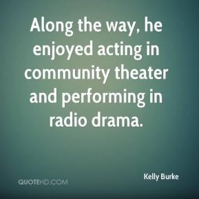 Kelly Burke  - Along the way, he enjoyed acting in community theater and performing in radio drama.