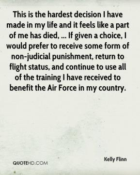This is the hardest decision I have made in my life and it feels like a part of me has died, ... If given a choice, I would prefer to receive some form of non-judicial punishment, return to flight status, and continue to use all of the training I have received to benefit the Air Force in my country.
